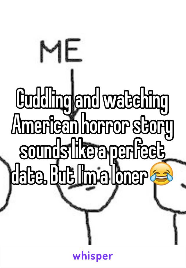 Cuddling and watching American horror story sounds like a perfect date. But I'm a loner😂