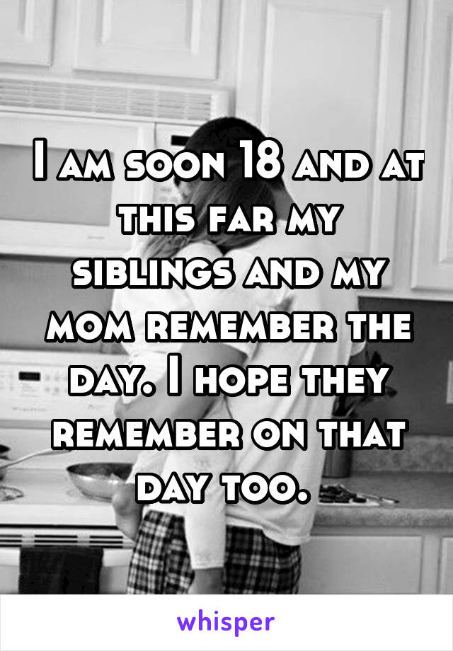 I am soon 18 and at this far my siblings and my mom remember the day. I hope they remember on that day too.