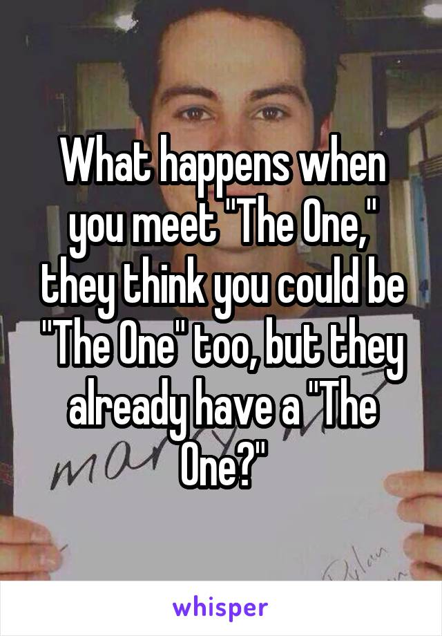 """What happens when you meet """"The One,"""" they think you could be """"The One"""" too, but they already have a """"The One?"""""""