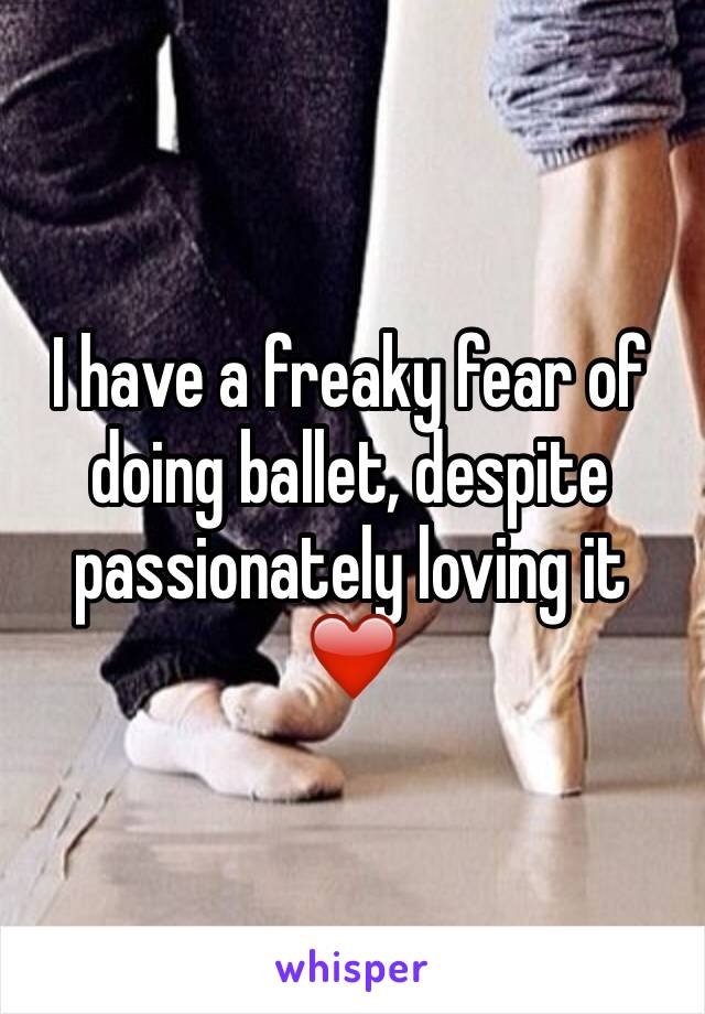 I have a freaky fear of doing ballet, despite passionately loving it ❤️