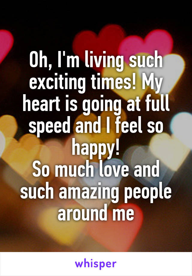 Oh, I'm living such exciting times! My heart is going at full speed and I feel so happy! So much love and such amazing people around me