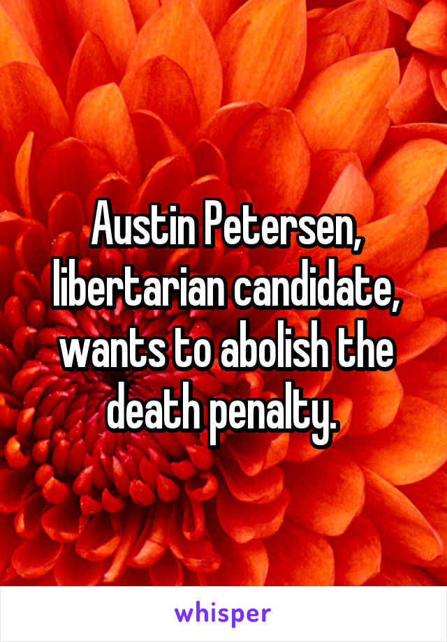 Austin Petersen, libertarian candidate, wants to abolish the death penalty.