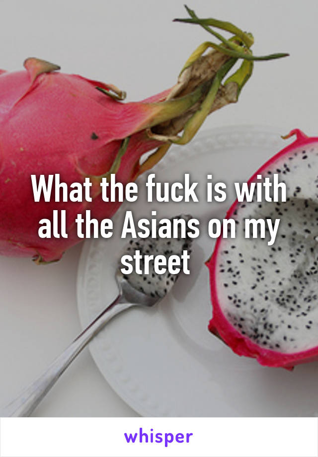 What the fuck is with all the Asians on my street