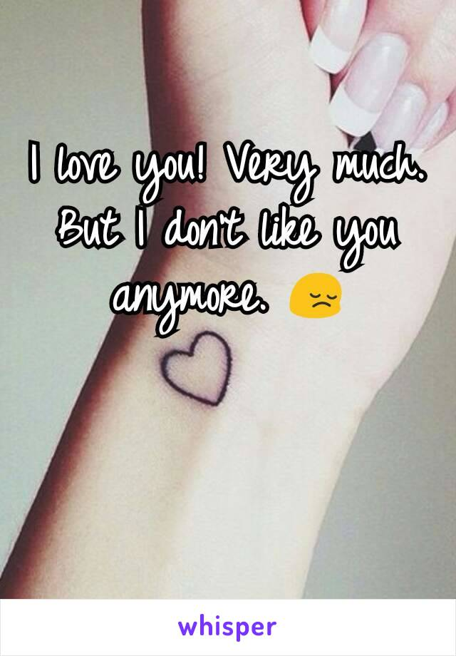 I love you! Very much. But I don't like you anymore. 😔