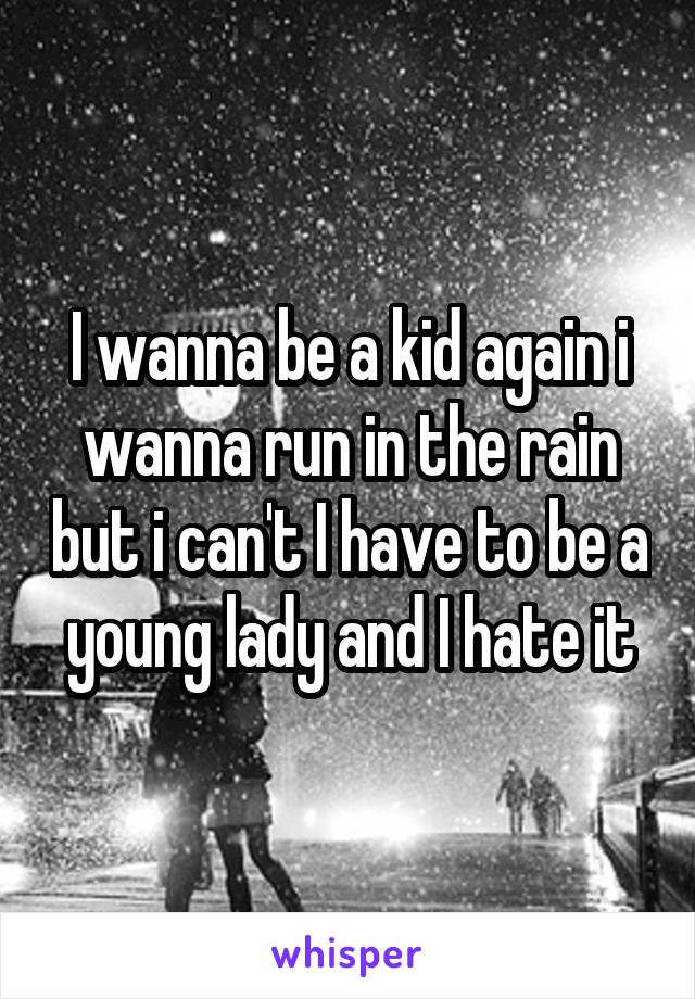 I wanna be a kid again i wanna run in the rain but i can't I have to be a young lady and I hate it