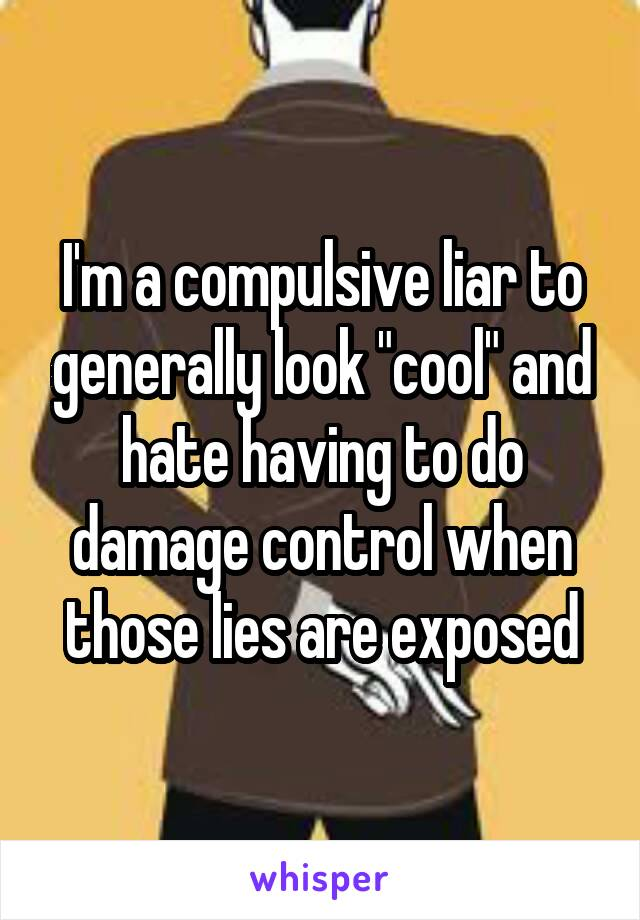 "I'm a compulsive liar to generally look ""cool"" and hate having to do damage control when those lies are exposed"