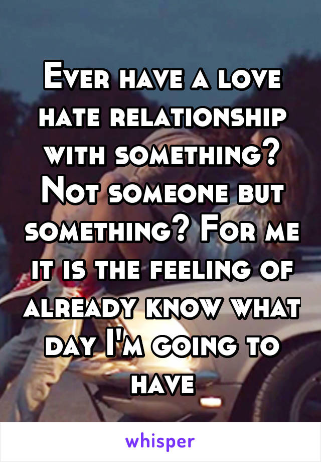 Ever have a love hate relationship with something? Not someone but something? For me it is the feeling of already know what day I'm going to have
