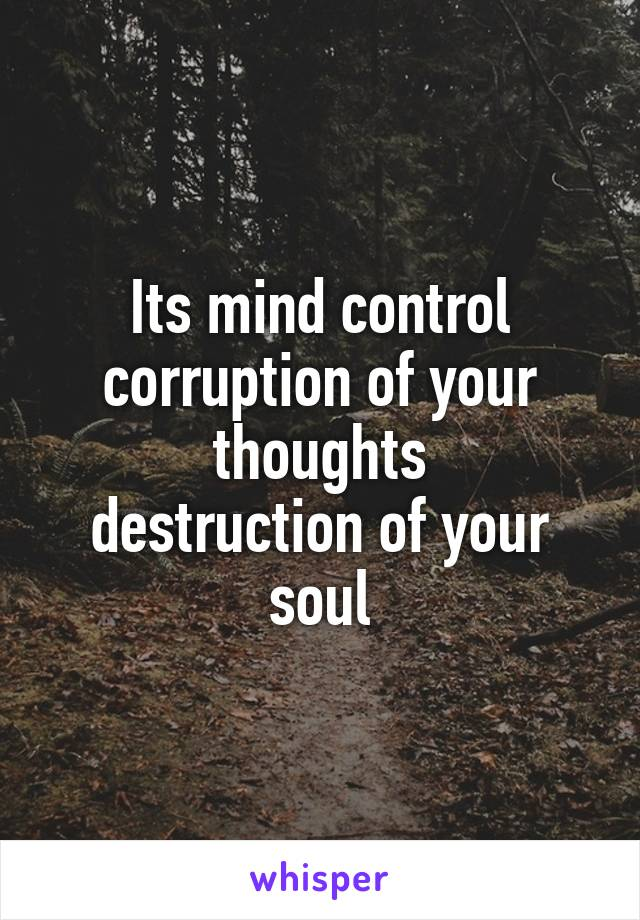 Its mind control corruption of your thoughts destruction of your soul