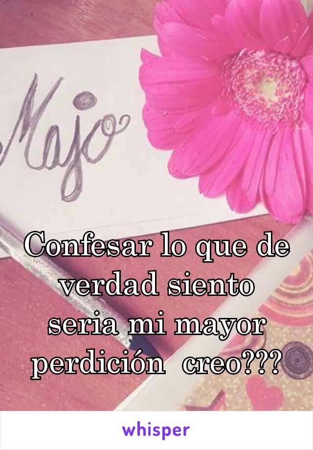 Confesar lo que de verdad siento seria mi mayor perdición  creo???