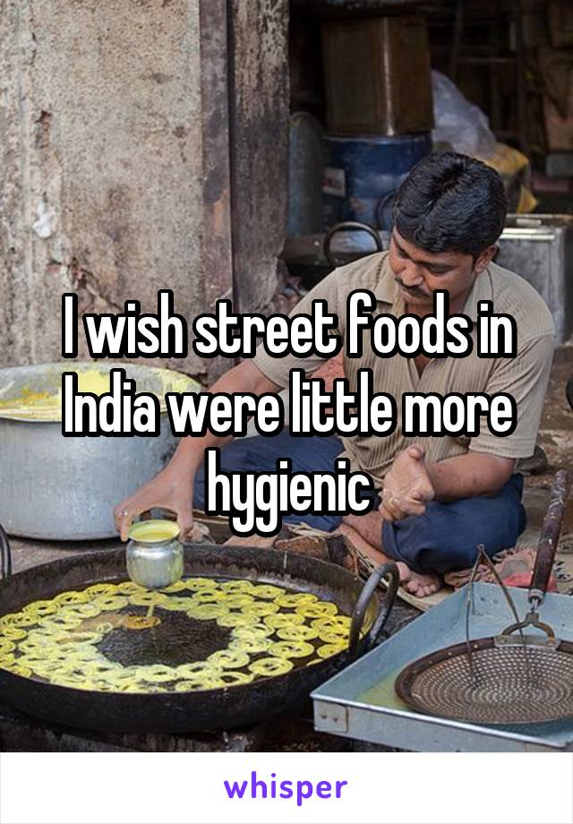 I wish street foods in India were little more hygienic