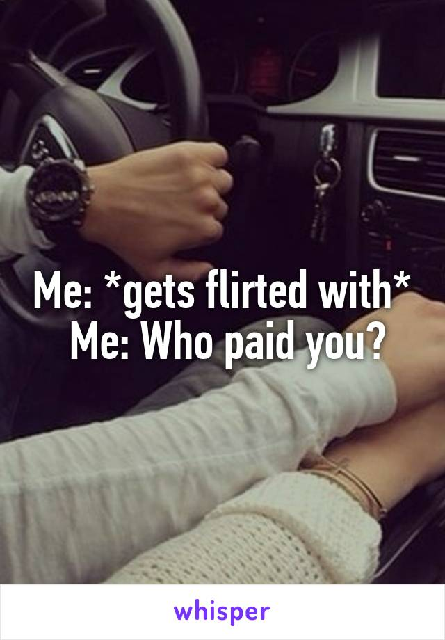 Me: *gets flirted with*  Me: Who paid you?