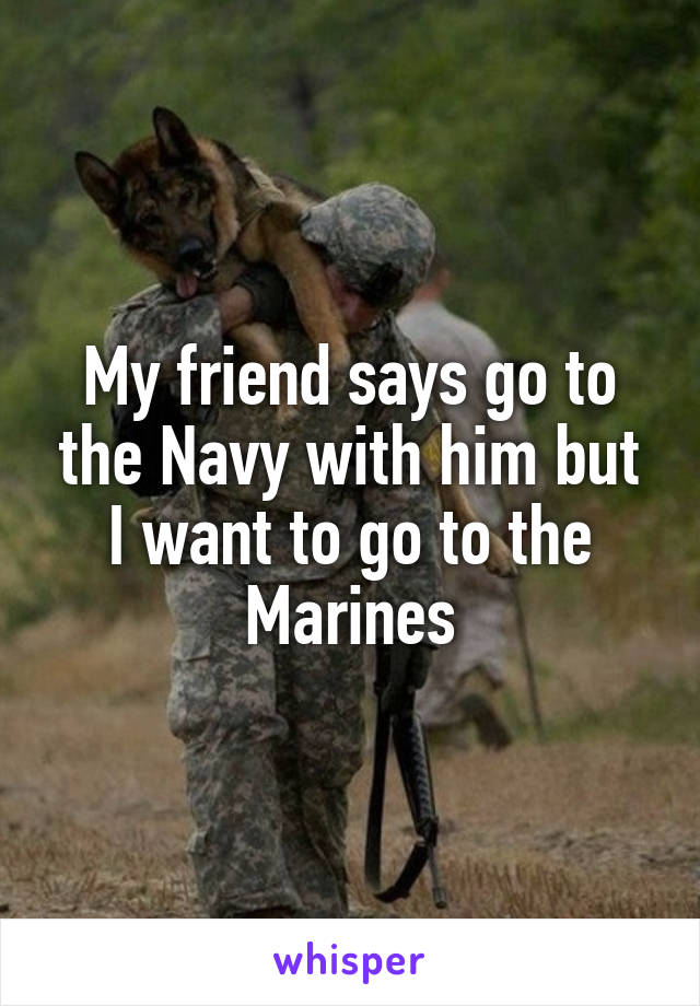 My friend says go to the Navy with him but I want to go to the Marines