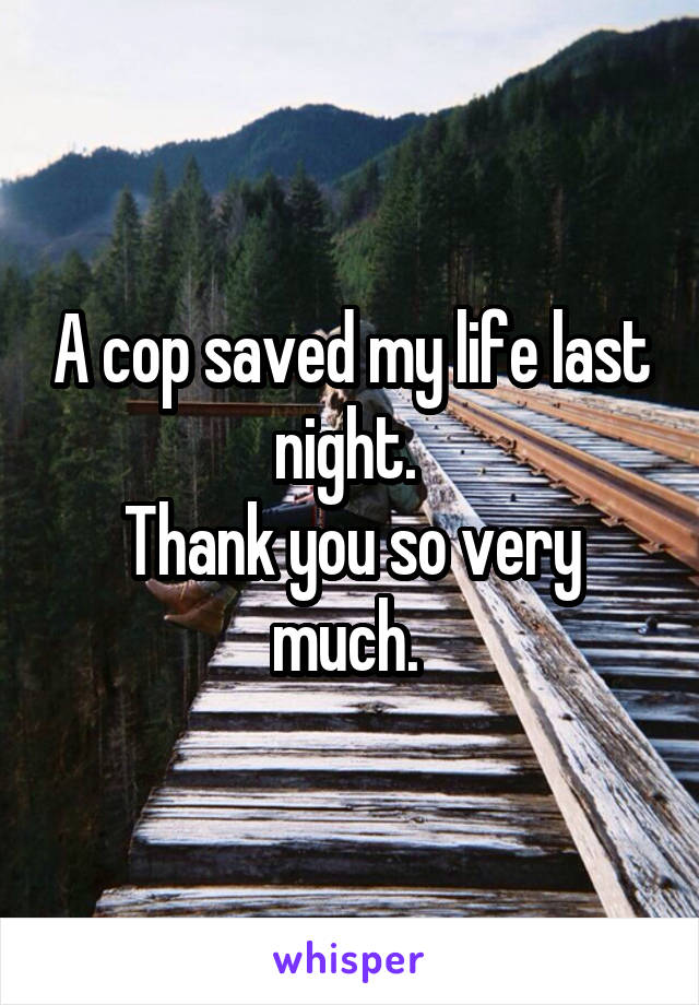 A cop saved my life last night.  Thank you so very much.