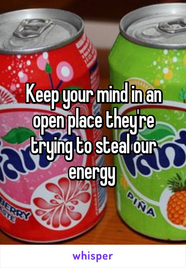 Keep your mind in an open place they're trying to steal our energy