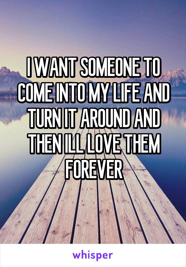 I WANT SOMEONE TO COME INTO MY LIFE AND TURN IT AROUND AND THEN ILL LOVE THEM FOREVER