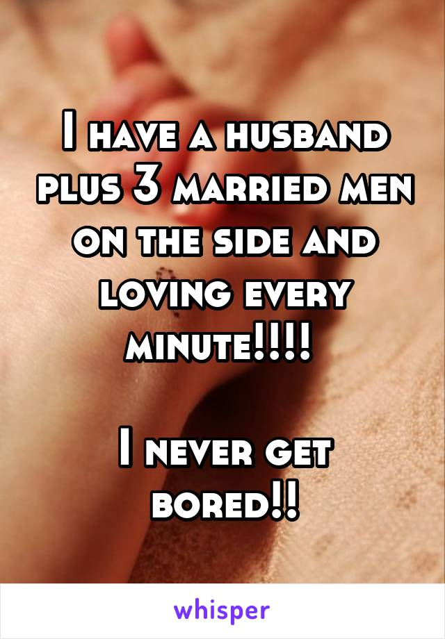 I have a husband plus 3 married men on the side and loving every minute!!!!   I never get bored!!