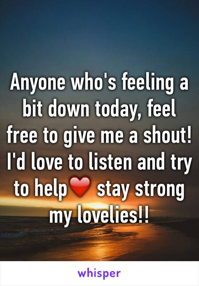 Anyone who's feeling a bit down today, feel free to give me a shout! I'd love to listen and try to help❤️ stay strong my lovelies!!