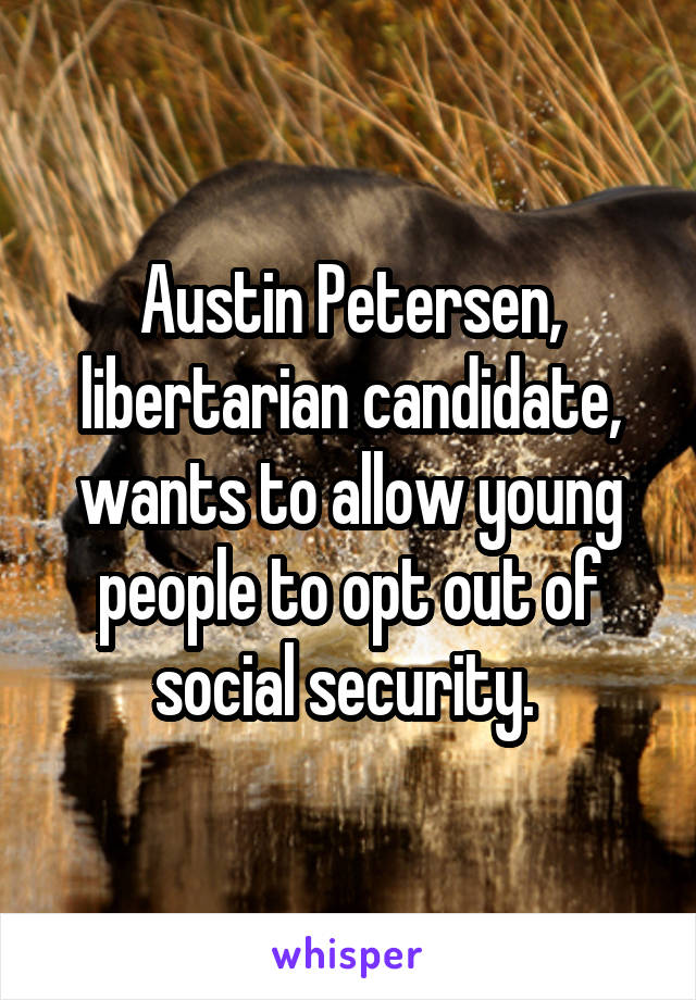 Austin Petersen, libertarian candidate, wants to allow young people to opt out of social security.