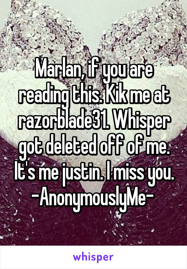 Marlan, if you are reading this. Kik me at razorblade31. Whisper got deleted off of me. It's me justin. I miss you. -AnonymouslyMe-