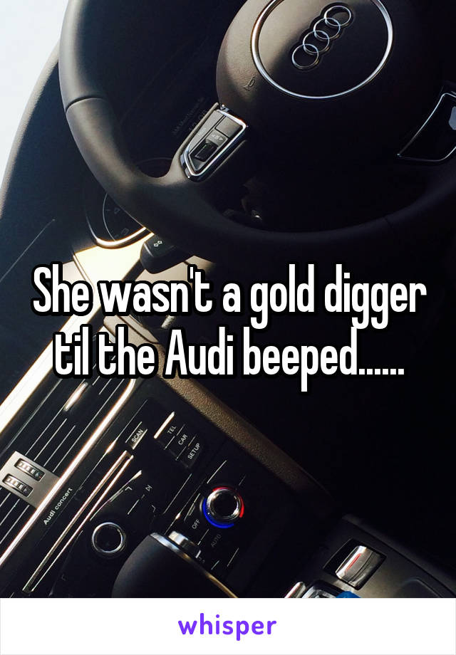 She wasn't a gold digger til the Audi beeped......