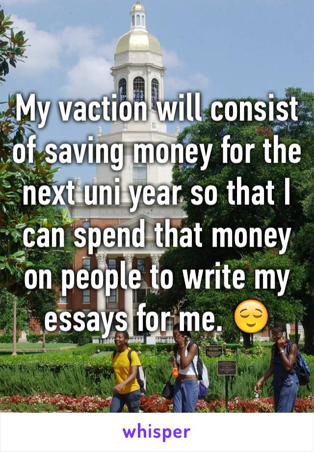 My vaction will consist of saving money for the next uni year so that I can spend that money on people to write my essays for me. 😌