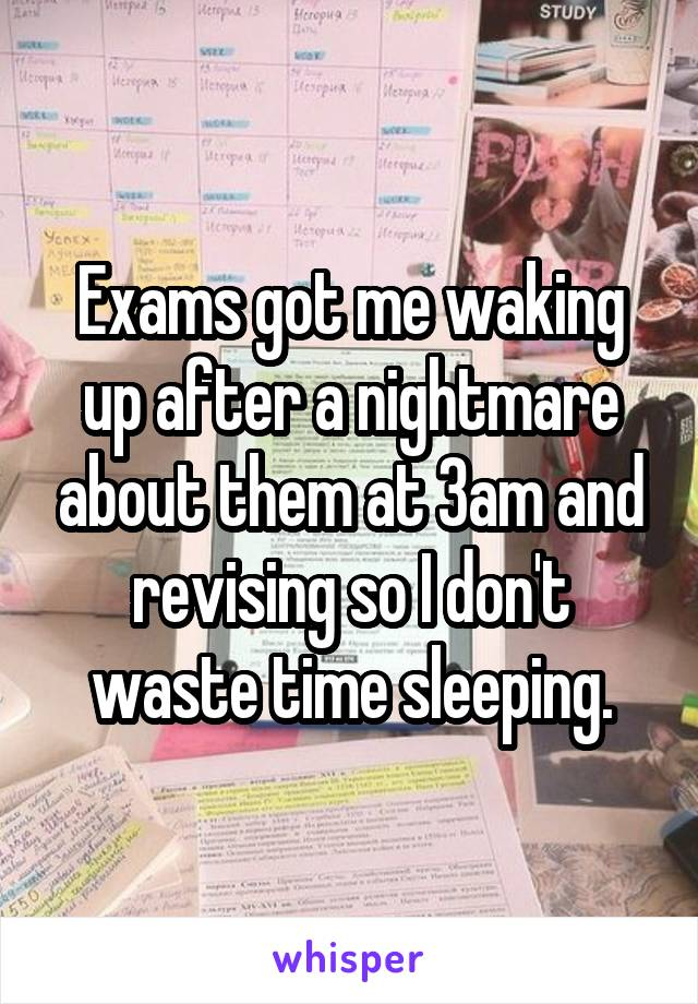 Exams got me waking up after a nightmare about them at 3am and revising so I don't waste time sleeping.