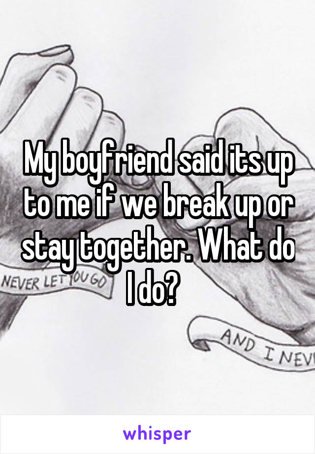 My boyfriend said its up to me if we break up or stay together. What do I do?