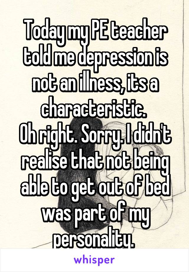 Today my PE teacher told me depression is not an illness, its a characteristic.  Oh right. Sorry. I didn't realise that not being able to get out of bed was part of my personality.