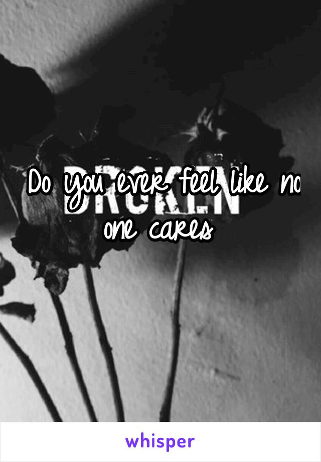 Do you ever feel like no one cares