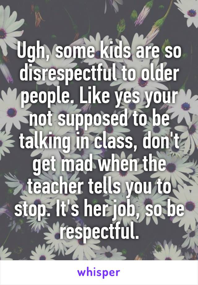 Ugh, some kids are so disrespectful to older people. Like yes your not supposed to be talking in class, don't get mad when the teacher tells you to stop. It's her job, so be respectful.