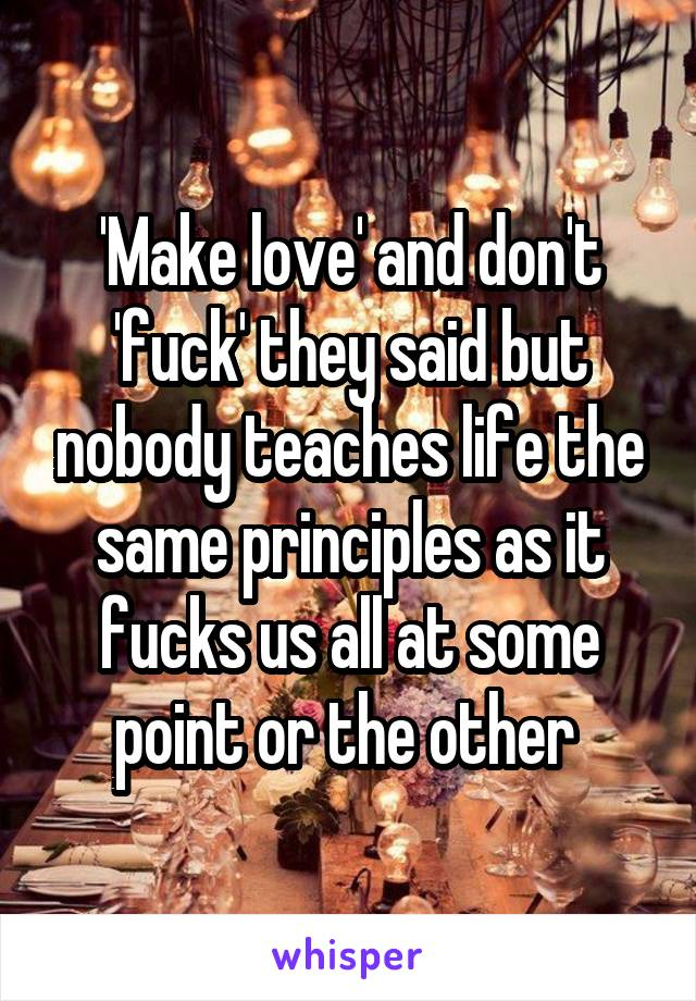 'Make love' and don't 'fuck' they said but nobody teaches life the same principles as it fucks us all at some point or the other
