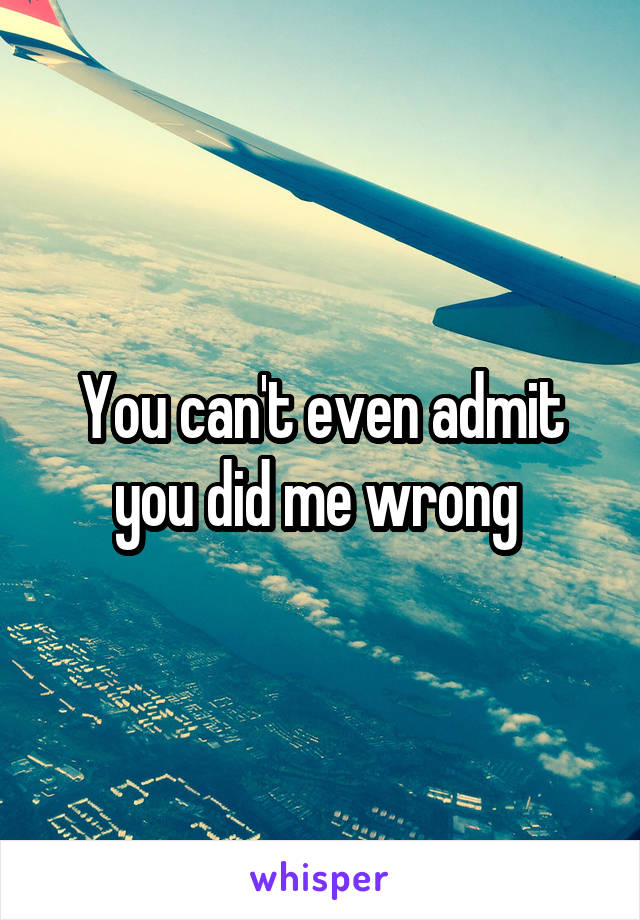 You can't even admit you did me wrong