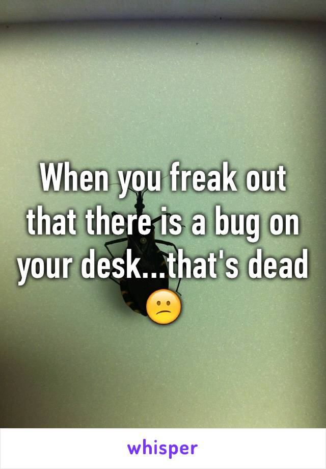 When you freak out that there is a bug on your desk...that's dead 😕