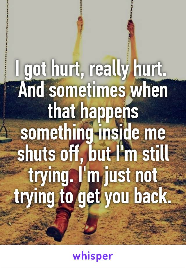 I got hurt, really hurt.  And sometimes when that happens something inside me shuts off, but I'm still trying. I'm just not trying to get you back.