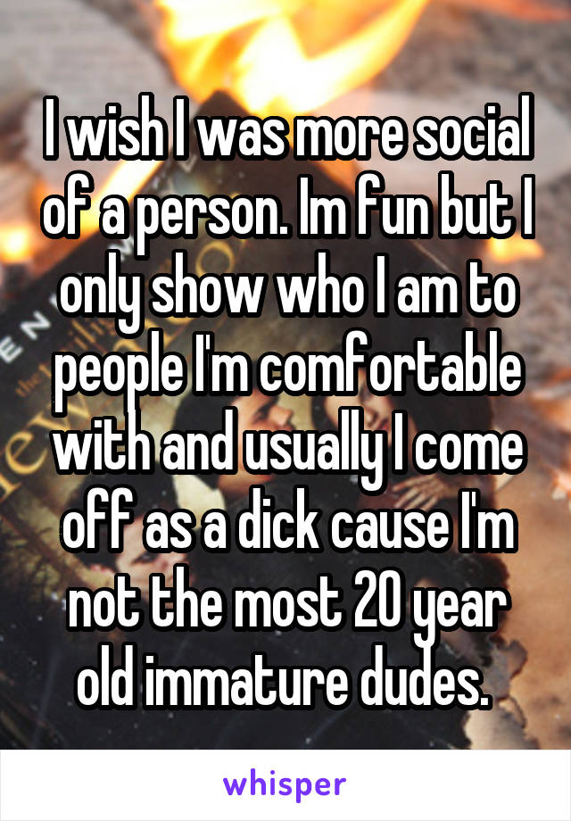 I wish I was more social of a person. Im fun but I only show who I am to people I'm comfortable with and usually I come off as a dick cause I'm not the most 20 year old immature dudes.