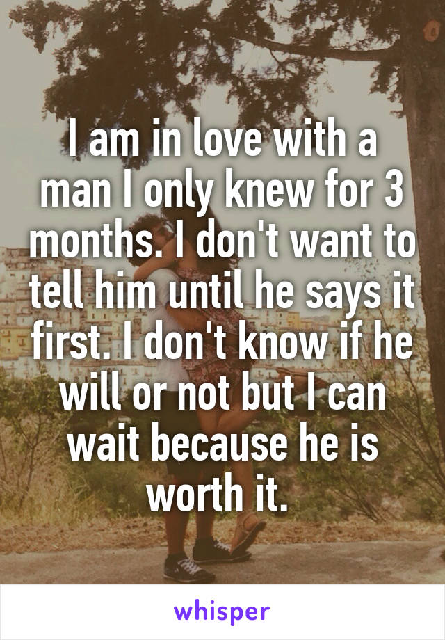 I am in love with a man I only knew for 3 months. I don't want to tell him until he says it first. I don't know if he will or not but I can wait because he is worth it.