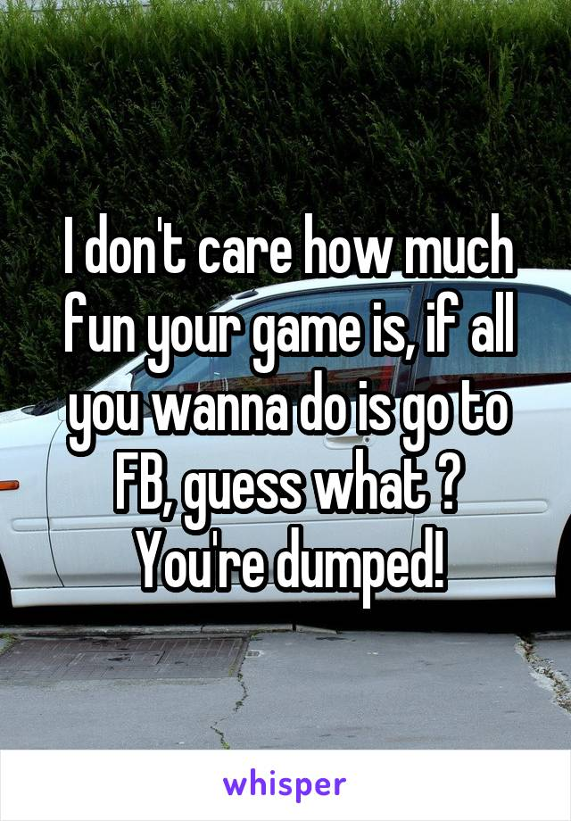 I don't care how much fun your game is, if all you wanna do is go to FB, guess what ? You're dumped!