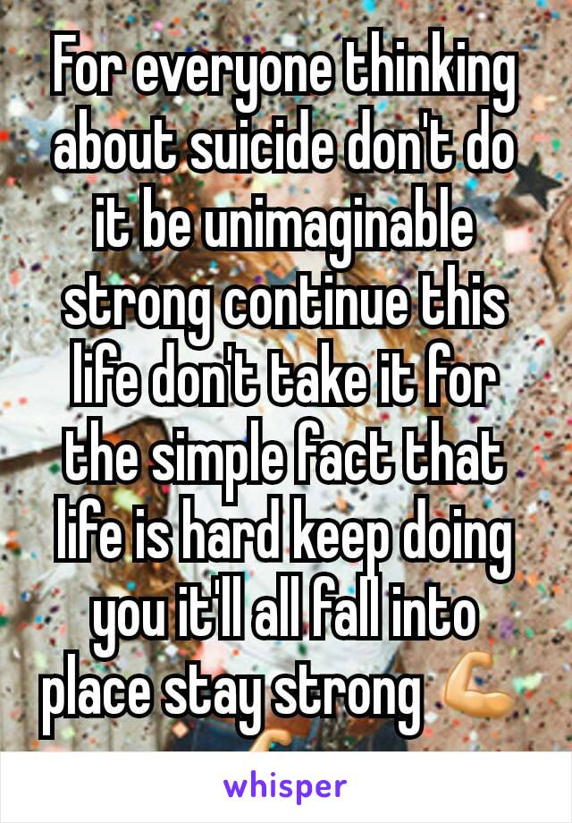 For everyone thinking about suicide don't do it be unimaginable strong continue this life don't take it for the simple fact that life is hard keep doing you it'll all fall into place stay strong 💪💪
