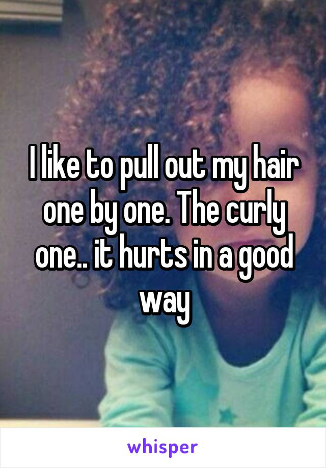 I like to pull out my hair one by one. The curly one.. it hurts in a good way