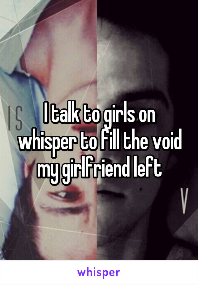 I talk to girls on whisper to fill the void my girlfriend left