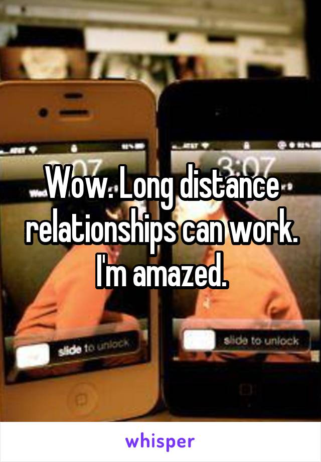 Wow. Long distance relationships can work. I'm amazed.