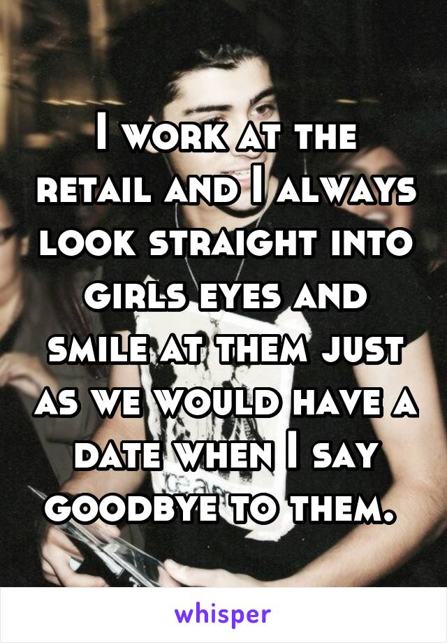 I work at the retail and I always look straight into girls eyes and smile at them just as we would have a date when I say goodbye to them.