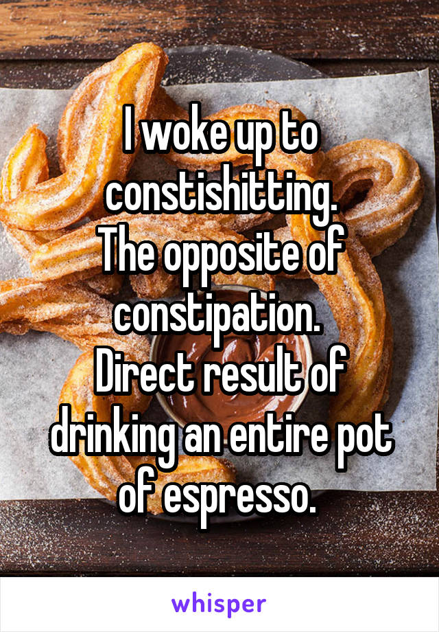 I woke up to constishitting. The opposite of constipation.  Direct result of drinking an entire pot of espresso.