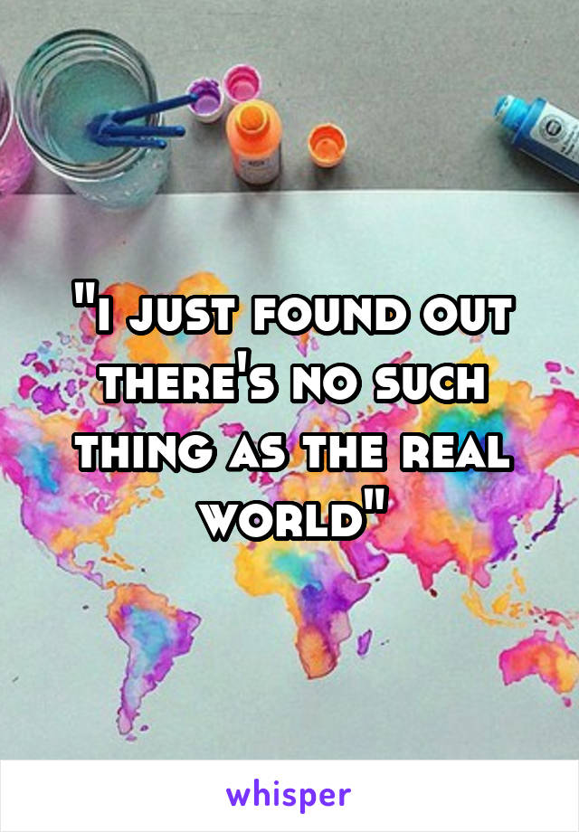"""""""i just found out there's no such thing as the real world"""""""