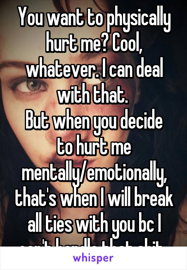You want to physically hurt me? Cool, whatever. I can deal with that.  But when you decide to hurt me mentally/emotionally, that's when I will break all ties with you bc I can't handle that shit.