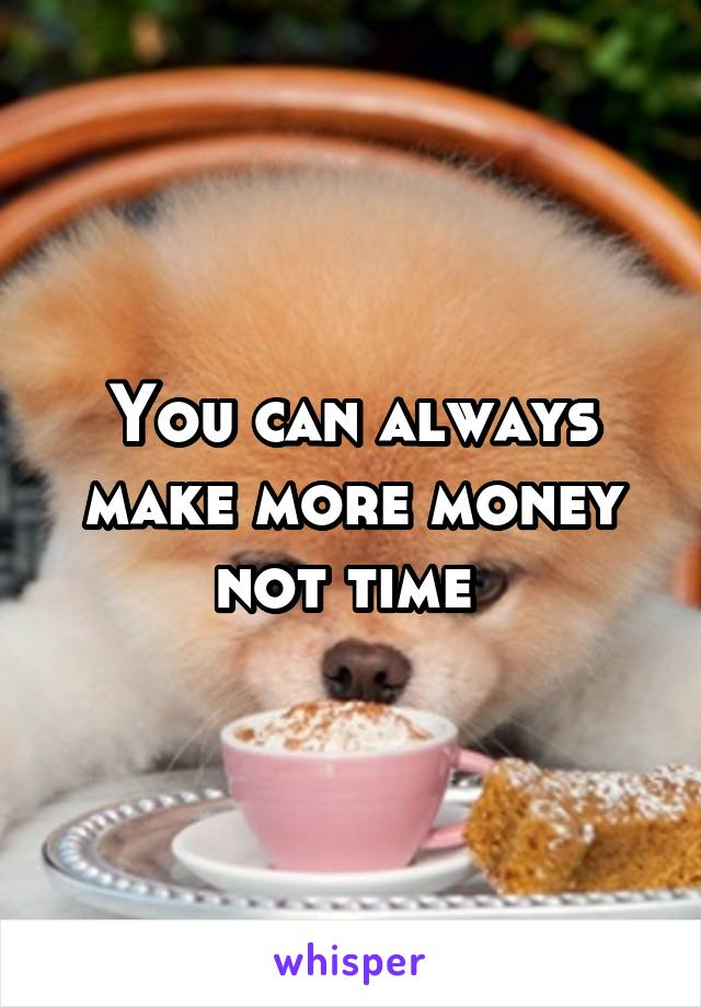 You can always make more money not time