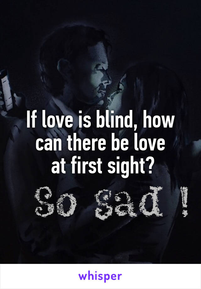 If love is blind, how can there be love  at first sight?