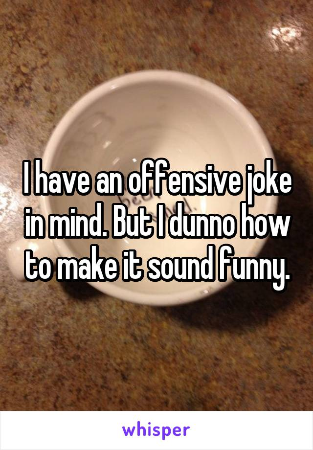 I have an offensive joke in mind. But I dunno how to make it sound funny.