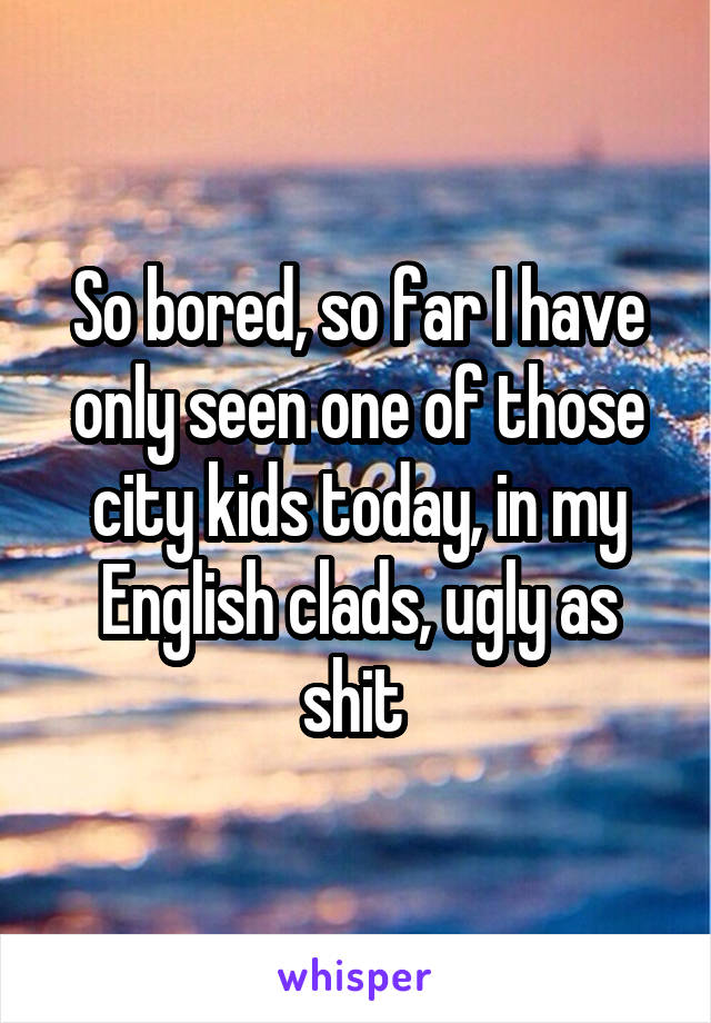 So bored, so far I have only seen one of those city kids today, in my English clads, ugly as shit