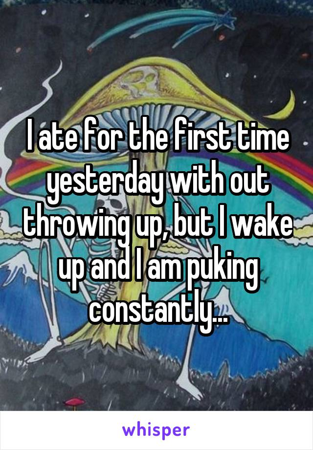 I ate for the first time yesterday with out throwing up, but I wake up and I am puking constantly...